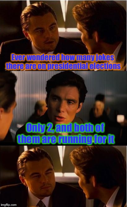 Presidential Candidate Jokes!! |  Ever wondered how many jokes there are on presidential elections; Only 2, and both of them are running for it | image tagged in memes,inception,presidential candidates,funny,joke | made w/ Imgflip meme maker
