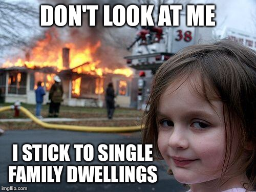 Disaster Girl Meme | DON'T LOOK AT ME I STICK TO SINGLE FAMILY DWELLINGS | image tagged in memes,disaster girl | made w/ Imgflip meme maker