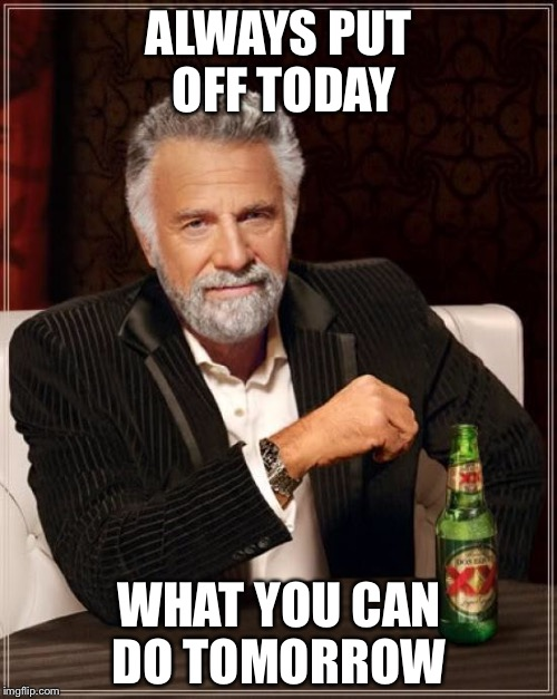 The Most Interesting Man In The World Meme | ALWAYS PUT OFF TODAY WHAT YOU CAN DO TOMORROW | image tagged in memes,the most interesting man in the world | made w/ Imgflip meme maker