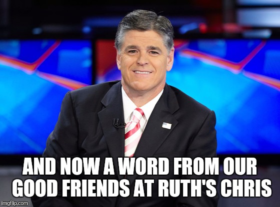 My overpaid friends in the media...they like their fine steakhouses | AND NOW A WORD FROM OUR GOOD FRIENDS AT RUTH'S CHRIS | image tagged in hypocrite,hannity,he went there | made w/ Imgflip meme maker