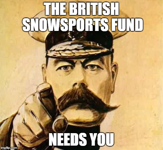 Your Country Needs YOU | THE BRITISH SNOWSPORTS FUND NEEDS YOU | image tagged in your country needs you | made w/ Imgflip meme maker