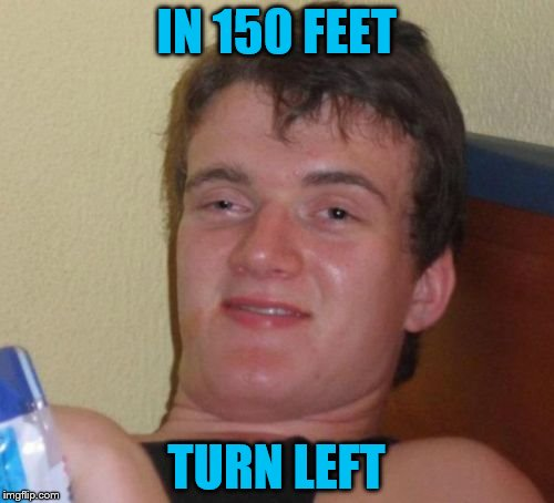10 Guy Meme | IN 150 FEET TURN LEFT | image tagged in memes,10 guy | made w/ Imgflip meme maker