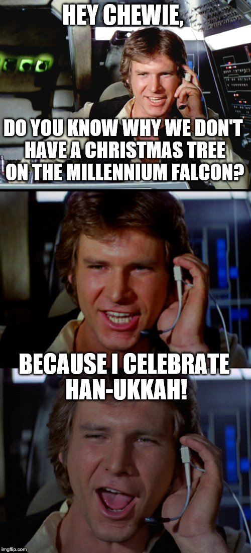 Bad Pun Han Solo | HEY CHEWIE, DO YOU KNOW WHY WE DON'T HAVE A CHRISTMAS TREE ON THE MILLENNIUM FALCON? BECAUSE I CELEBRATE HAN-UKKAH! | image tagged in bad pun han solo | made w/ Imgflip meme maker