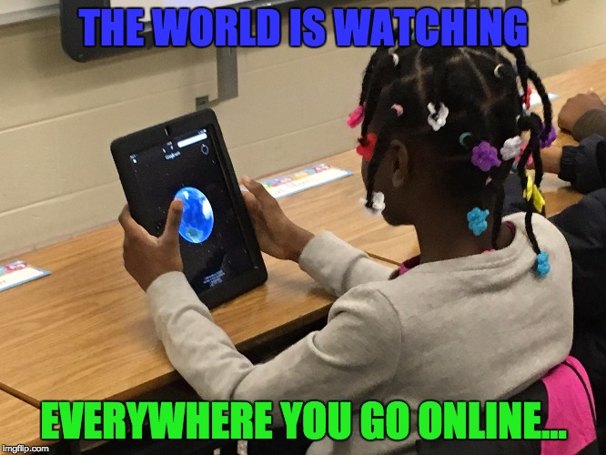 THE WORLD IS WATCHING EVERYWHERE YOU GO ONLINE... | made w/ Imgflip meme maker