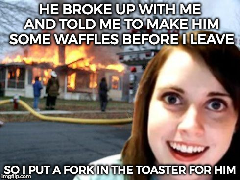 Disaster Overly Attached Girlfriend |  HE BROKE UP WITH ME AND TOLD ME TO MAKE HIM SOME WAFFLES BEFORE I LEAVE; SO I PUT A FORK IN THE TOASTER FOR HIM | image tagged in disaster overly attached girlfriend | made w/ Imgflip meme maker