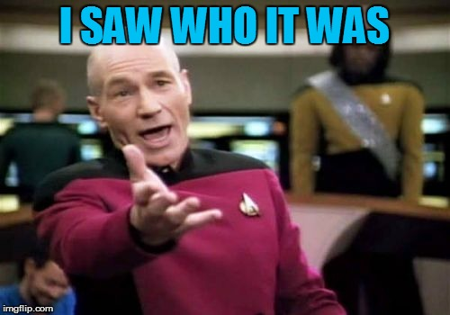 Picard Wtf Meme | I SAW WHO IT WAS | image tagged in memes,picard wtf | made w/ Imgflip meme maker