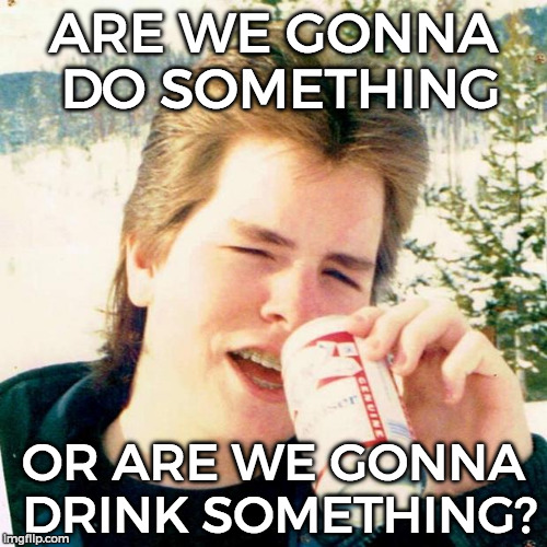 Eighties Teen |  ARE WE GONNA DO SOMETHING; OR ARE WE GONNA DRINK SOMETHING? | image tagged in memes,eighties teen | made w/ Imgflip meme maker