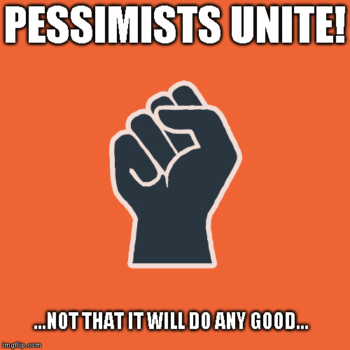 Pessimists Unite! | PESSIMISTS UNITE! ...NOT THAT IT WILL DO ANY GOOD... | image tagged in meme,unity,pessimism | made w/ Imgflip meme maker