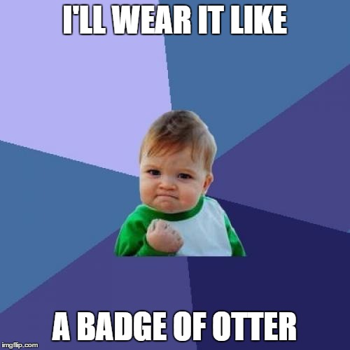 Success Kid Meme | I'LL WEAR IT LIKE A BADGE OF OTTER | image tagged in memes,success kid | made w/ Imgflip meme maker
