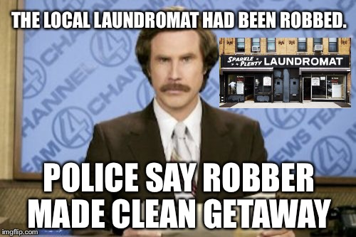 The news had so much drama...... It's like a SOAP opera.  | THE LOCAL LAUNDROMAT HAD BEEN ROBBED. POLICE SAY ROBBER MADE CLEAN GETAWAY | image tagged in memes,ron burgundy | made w/ Imgflip meme maker