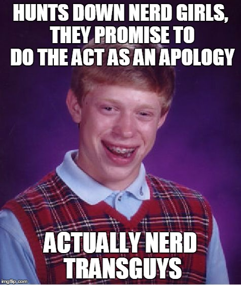 Bad Luck Brian Meme | HUNTS DOWN NERD GIRLS, THEY PROMISE TO DO THE ACT AS AN APOLOGY ACTUALLY NERD TRANSGUYS | image tagged in memes,bad luck brian | made w/ Imgflip meme maker