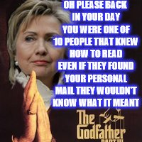 OH PLEASE BACK IN YOUR DAY YOU WERE ONE OF 10 PEOPLE THAT KNEW HOW TO READ EVEN IF THEY FOUND YOUR PERSONAL MAIL THEY WOULDN'T KNOW WHAT IT  | image tagged in godfather hillary | made w/ Imgflip meme maker