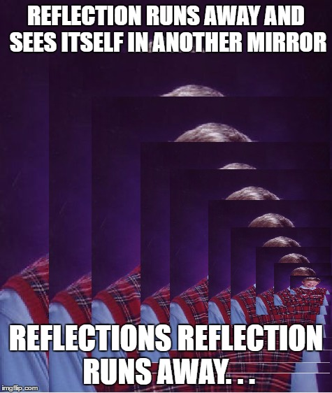 REFLECTION RUNS AWAY AND SEES ITSELF IN ANOTHER MIRROR REFLECTIONS REFLECTION RUNS AWAY. . . | made w/ Imgflip meme maker