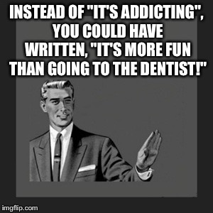"Kill Yourself Guy Meme | INSTEAD OF ""IT'S ADDICTING"", YOU COULD HAVE WRITTEN, ""IT'S MORE FUN THAN GOING TO THE DENTIST!"" 