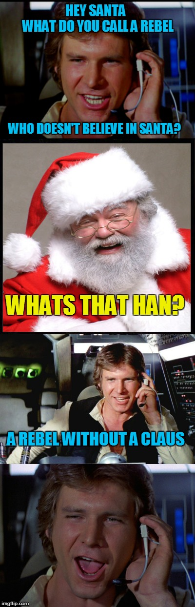 Bad Pun Han Solo | HEY SANTA           WHAT DO YOU CALL A REBEL A REBEL WITHOUT A CLAUS WHATS THAT HAN? WHO DOESN'T BELIEVE IN SANTA? | image tagged in bad pun han solo | made w/ Imgflip meme maker