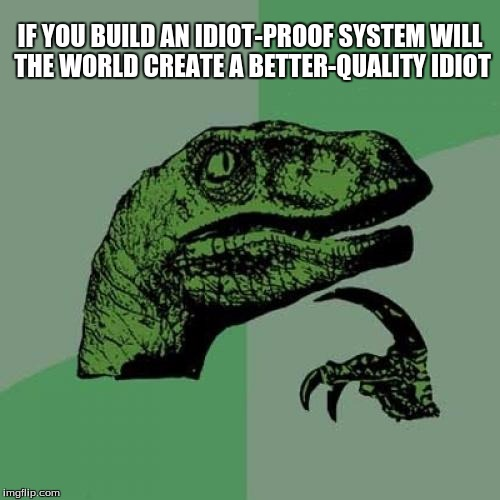 Philosoraptor Meme | IF YOU BUILD AN IDIOT-PROOF SYSTEM WILL THE WORLD CREATE A BETTER-QUALITY IDIOT | image tagged in memes,philosoraptor | made w/ Imgflip meme maker
