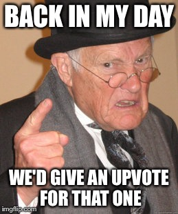 Back In My Day Meme | BACK IN MY DAY WE'D GIVE AN UPVOTE FOR THAT ONE | image tagged in memes,back in my day | made w/ Imgflip meme maker