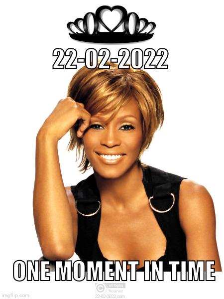 22-02-2022 | 22-02-2022 ONE MOMENT IN TIME | image tagged in 22-02-2022,whitney houston,happy day | made w/ Imgflip meme maker