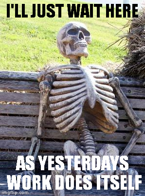 Waiting Skeleton Meme | I'LL JUST WAIT HERE AS YESTERDAYS WORK DOES ITSELF | image tagged in memes,waiting skeleton | made w/ Imgflip meme maker