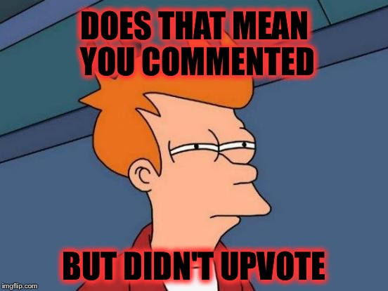Futurama Fry Meme | DOES THAT MEAN YOU COMMENTED BUT DIDN'T UPVOTE | image tagged in memes,futurama fry | made w/ Imgflip meme maker