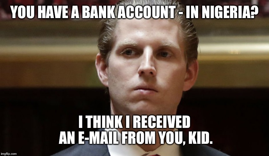YOU HAVE A BANK ACCOUNT - IN NIGERIA? I THINK I RECEIVED AN E-MAIL FROM YOU, KID. | made w/ Imgflip meme maker