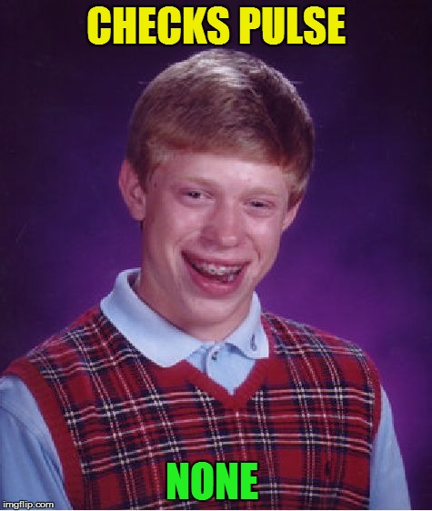Bad Luck Brian Meme | CHECKS PULSE NONE | image tagged in memes,bad luck brian | made w/ Imgflip meme maker