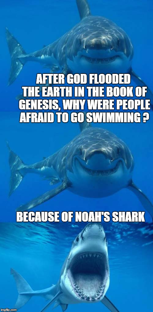 Jaws Genesis | AFTER GOD FLOODED THE EARTH IN THE BOOK OF GENESIS, WHY WERE PEOPLE AFRAID TO GO SWIMMING ? BECAUSE OF NOAH'S SHARK | image tagged in bad shark pun,funny memes,noah's ark,bible,genesis,flood | made w/ Imgflip meme maker