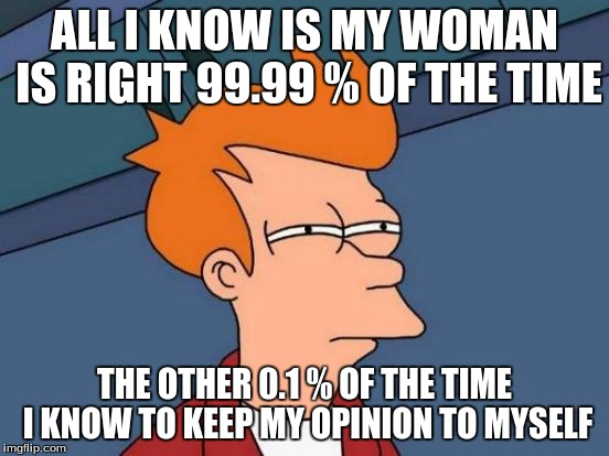 Futurama Fry Meme | ALL I KNOW IS MY WOMAN IS RIGHT 99.99 % OF THE TIME THE OTHER 0.1 % OF THE TIME I KNOW TO KEEP MY OPINION TO MYSELF | image tagged in memes,futurama fry | made w/ Imgflip meme maker