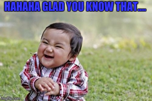 Evil Toddler Meme | HAHAHA GLAD YOU KNOW THAT.... | image tagged in memes,evil toddler | made w/ Imgflip meme maker