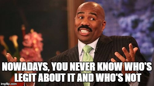 NOWADAYS, YOU NEVER KNOW WHO'S LEGIT ABOUT IT AND WHO'S NOT | image tagged in memes,steve harvey | made w/ Imgflip meme maker