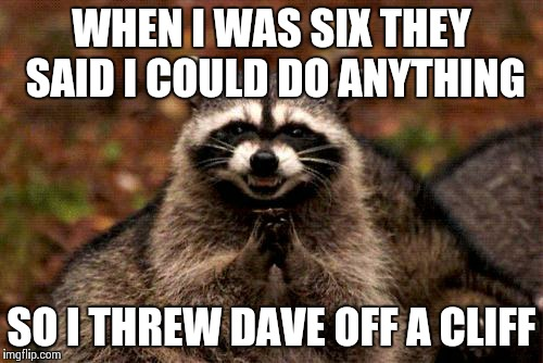 Evil Plotting Raccoon Meme | WHEN I WAS SIX THEY SAID I COULD DO ANYTHING SO I THREW DAVE OFF A CLIFF | image tagged in memes,evil plotting raccoon | made w/ Imgflip meme maker