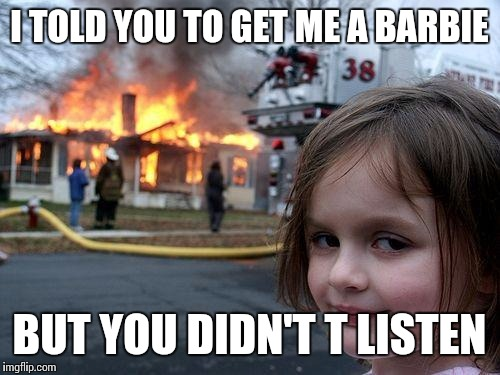Disaster Girl Meme | I TOLD YOU TO GET ME A BARBIE BUT YOU DIDN'T T LISTEN | image tagged in memes,disaster girl | made w/ Imgflip meme maker