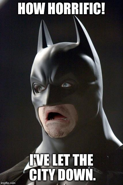 Batman Gasp | HOW HORRIFIC! I'VE LET THE CITY DOWN. | image tagged in batman gasp | made w/ Imgflip meme maker