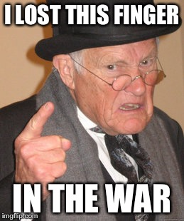 Back In My Day Meme | I LOST THIS FINGER IN THE WAR | image tagged in memes,back in my day | made w/ Imgflip meme maker