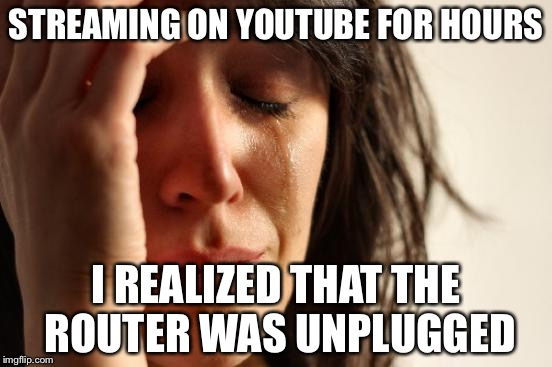 First World Problems Meme | STREAMING ON YOUTUBE FOR HOURS I REALIZED THAT THE ROUTER WAS UNPLUGGED | image tagged in memes,first world problems | made w/ Imgflip meme maker