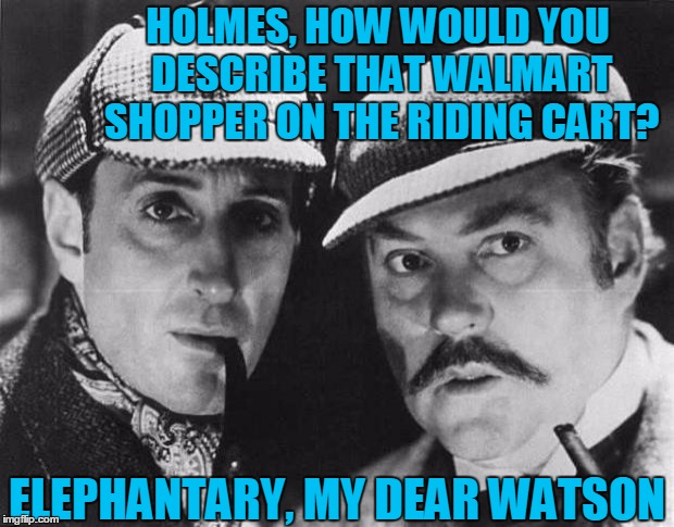 Tokinjester: I had to try this template out!    ........(sorry, wal-martians) | HOLMES, HOW WOULD YOU DESCRIBE THAT WALMART SHOPPER ON THE RIDING CART? ELEPHANTARY, MY DEAR WATSON | image tagged in walmart,walmart life,detectives,sherlock holmes,elephant | made w/ Imgflip meme maker