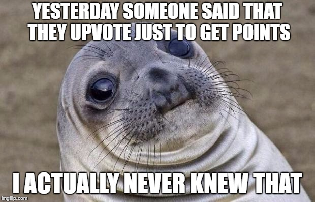 Awkward Moment Sealion Meme | YESTERDAY SOMEONE SAID THAT THEY UPVOTE JUST TO GET POINTS I ACTUALLY NEVER KNEW THAT | image tagged in memes,awkward moment sealion | made w/ Imgflip meme maker