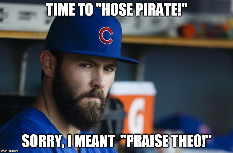 "Jake Arrieta |  TIME TO ""HOSE PIRATE!""; SORRY, I MEANT  ""PRAISE THEO!"" 