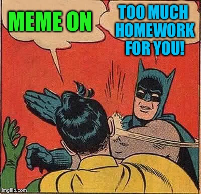 Batman Slapping Robin Meme | MEME ON TOO MUCH HOMEWORK FOR YOU! | image tagged in memes,batman slapping robin | made w/ Imgflip meme maker