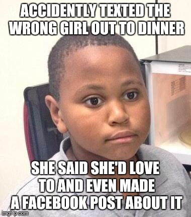 Minor Mistake Marvin Meme | ACCIDENTLY TEXTED THE WRONG GIRL OUT TO DINNER SHE SAID SHE'D LOVE TO AND EVEN MADE A FACEBOOK POST ABOUT IT | image tagged in memes,minor mistake marvin | made w/ Imgflip meme maker