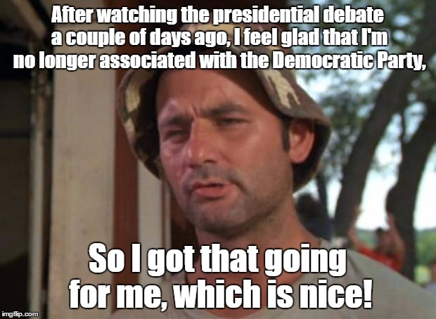 I Re-Registered Myself As An Independent, Because I'm Sick Of Both Parties At This Point. | After watching the presidential debate a couple of days ago, I feel glad that I'm no longer associated with the Democratic Party, So I got t | image tagged in memes,so i got that goin for me which is nice,independent,presidential debate,2016,funny | made w/ Imgflip meme maker
