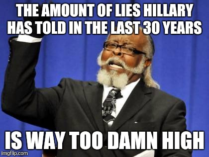 hillary still lying | THE AMOUNT OF LIES HILLARY HAS TOLD IN THE LAST 30 YEARS IS WAY TOO DAMN HIGH | image tagged in memes,too damn high,hillary lies,trump 2016,funny memes | made w/ Imgflip meme maker