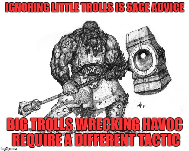 Troll Smasher | IGNORING LITTLE TROLLS IS SAGE ADVICE BIG TROLLS WRECKING HAVOC REQUIRE A DIFFERENT TACTIC | image tagged in troll smasher | made w/ Imgflip meme maker