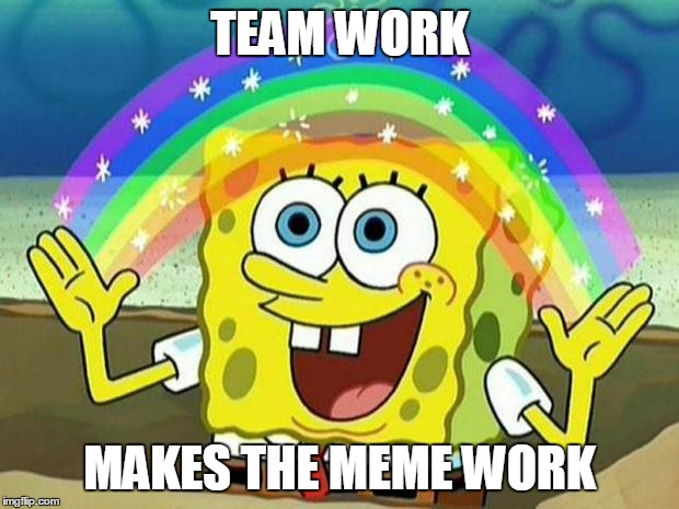 TEAM WORK MAKES THE MEME WORK | image tagged in teamwork makes the memework | made w/ Imgflip meme maker