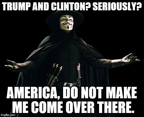 Guy Fawkes | TRUMP AND CLINTON? SERIOUSLY? AMERICA, DO NOT MAKE ME COME OVER THERE. | image tagged in memes,guy fawkes | made w/ Imgflip meme maker