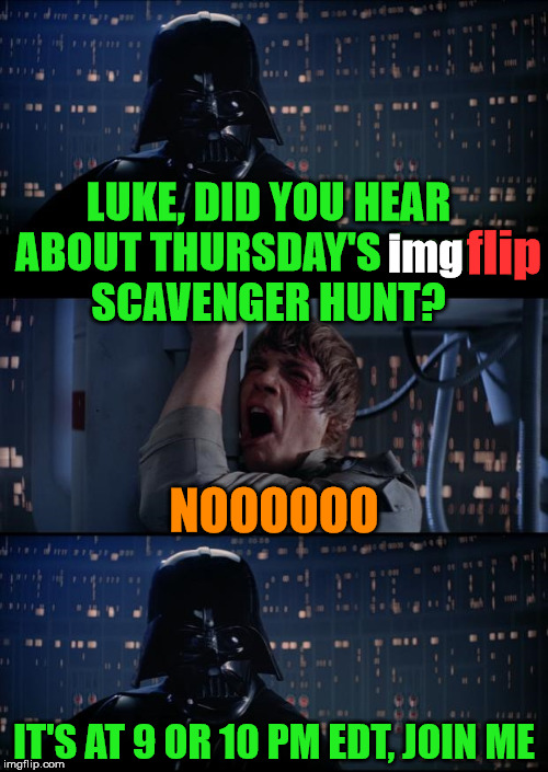 ghostofchurch's imgflip Scavenger Hunt - Thursday at 9 or 10 p.m. EDT | LUKE, DID YOU HEAR ABOUT THURSDAY'S imgflip SCAVENGER HUNT? IT'S AT 9 OR 10 PM EDT, JOIN ME NOOOOOO img flip | image tagged in vader luke vader,ghostofchurch's scavenger hunt,ghostofchurch,scavenger hunt,memes,join me | made w/ Imgflip meme maker