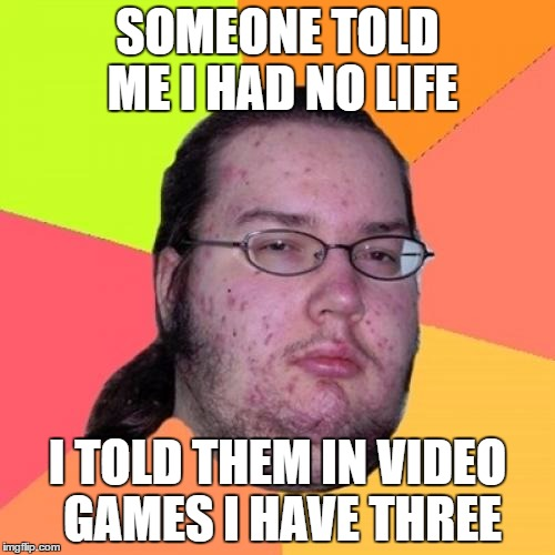 Butthurt Dweller | SOMEONE TOLD ME I HAD NO LIFE I TOLD THEM IN VIDEO GAMES I HAVE THREE | image tagged in memes,butthurt dweller | made w/ Imgflip meme maker