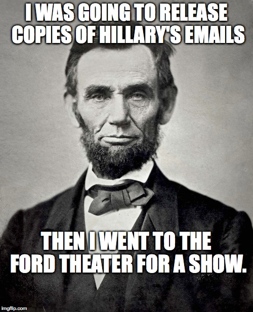 Abraham Lincoln |  I WAS GOING TO RELEASE COPIES OF HILLARY'S EMAILS; THEN I WENT TO THE FORD THEATER FOR A SHOW. | image tagged in abraham lincoln | made w/ Imgflip meme maker