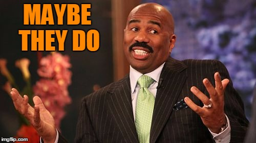 Steve Harvey Meme | MAYBE THEY DO | image tagged in memes,steve harvey | made w/ Imgflip meme maker