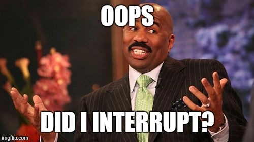 Steve Harvey Meme | OOPS DID I INTERRUPT? | image tagged in memes,steve harvey | made w/ Imgflip meme maker